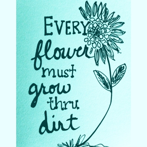 Every flower must grow thru dirt